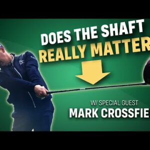 Does the Shaft REALLY Matter? ft. Mark Crossfield